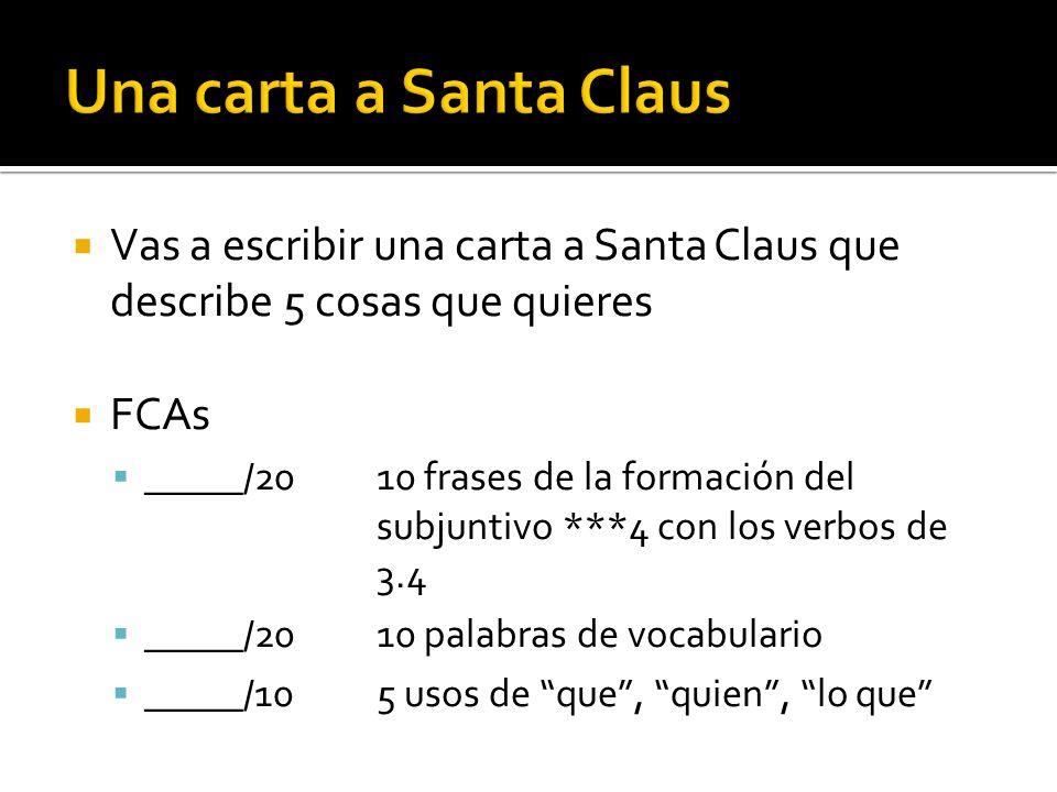 Vas a escribir una carta a Santa Claus que describe 5 cosas que quieres FCAs _____/2010 frases de la formación del subjuntivo ***4 con los verbos de 3.4 _____/2010 palabras de vocabulario _____/105 usos de que, quien, lo que