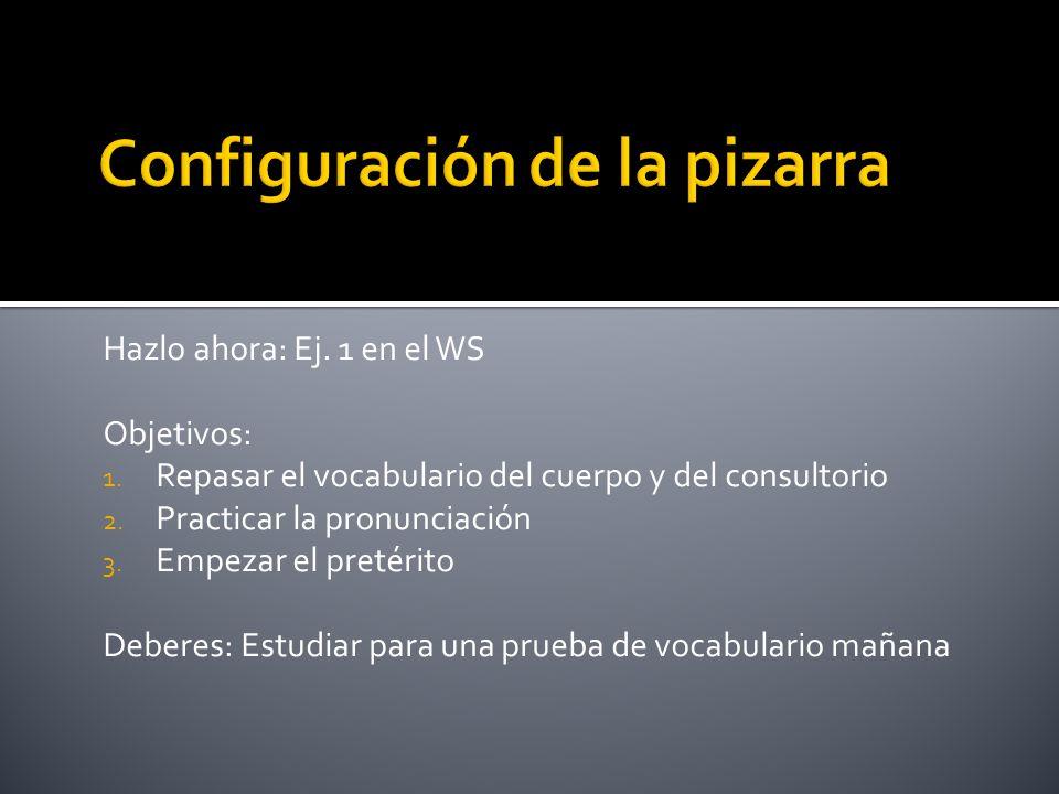 Hazlo ahora: Ej. 1 en el WS Objetivos: 1. Repasar el vocabulario del cuerpo y del consultorio 2. Practicar la pronunciación 3. Empezar el pretérito De
