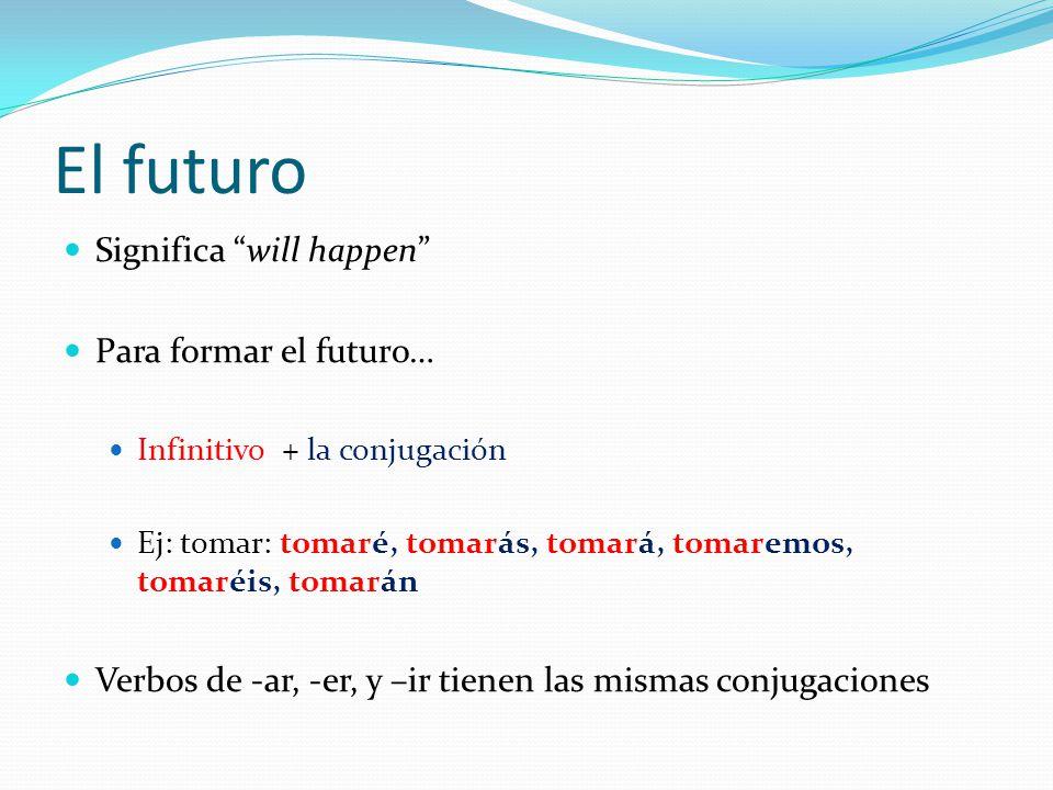El futuro Significa will happen Para formar el futuro… Infinitivo + la conjugación Ej: tomar: tomaré, tomarás, tomará, tomaremos, tomaréis, tomarán Verbos de -ar, -er, y –ir tienen las mismas conjugaciones