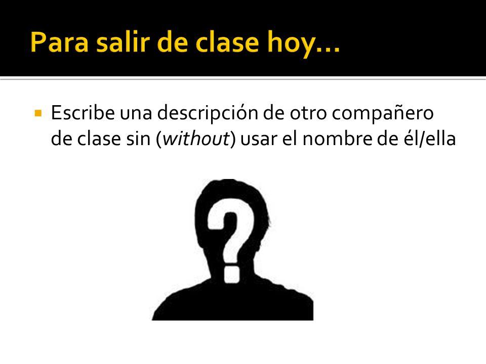 Escribe una descripción de otro compañero de clase sin (without) usar el nombre de él/ella