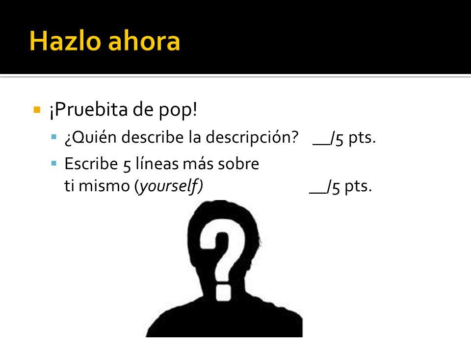 Hazlo ahora: Pruebita de pop Objetivos: 1.Aprender el vocabulario de adjetivos 2.