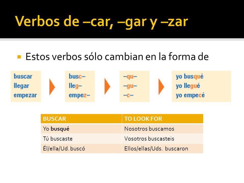 Estos verbos sólo cambian en la forma de yo BUSCARTO LOOK FOR Yo busquéNosotros buscamos Tú buscasteVosotros buscasteis Él/ella/Ud.
