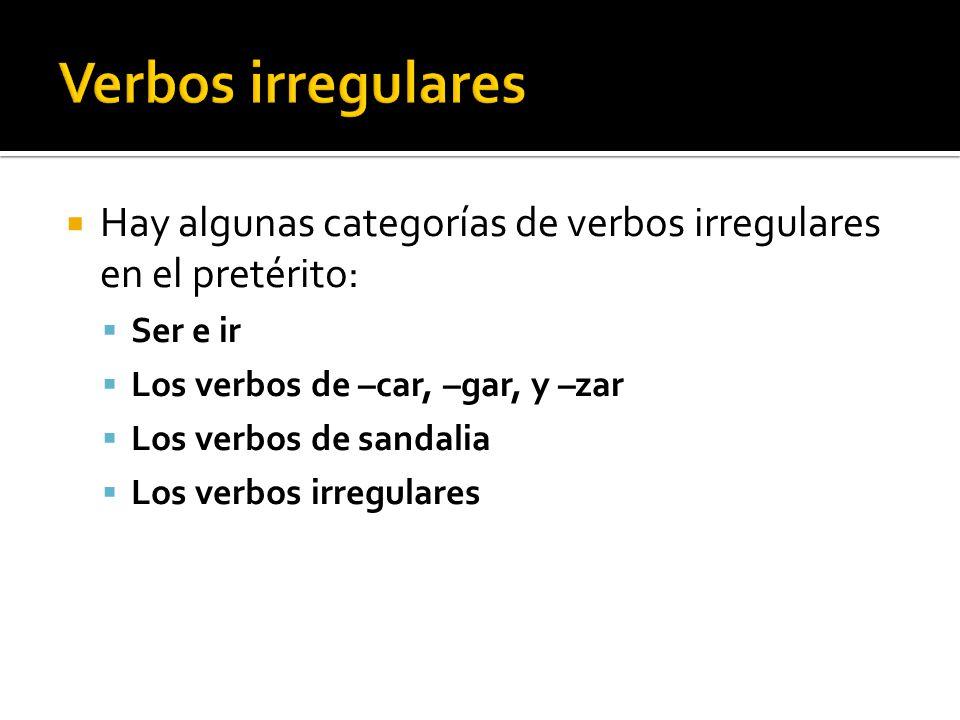 Hay algunas categorías de verbos irregulares en el pretérito: Ser e ir Los verbos de –car, –gar, y –zar Los verbos de sandalia Los verbos irregulares