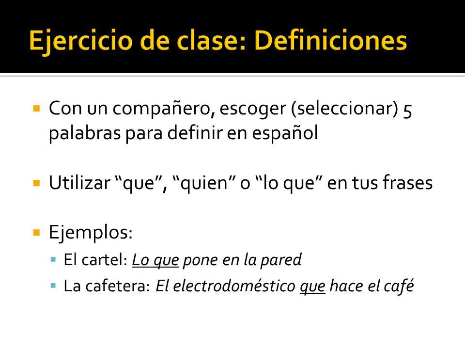 Con un compañero, escoger (seleccionar) 5 palabras para definir en español Utilizar que, quien o lo que en tus frases Ejemplos: El cartel: Lo que pone en la pared La cafetera: El electrodoméstico que hace el café