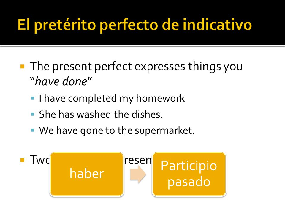 The present perfect expresses things youhave done I have completed my homework She has washed the dishes. We have gone to the supermarket. Two parts t