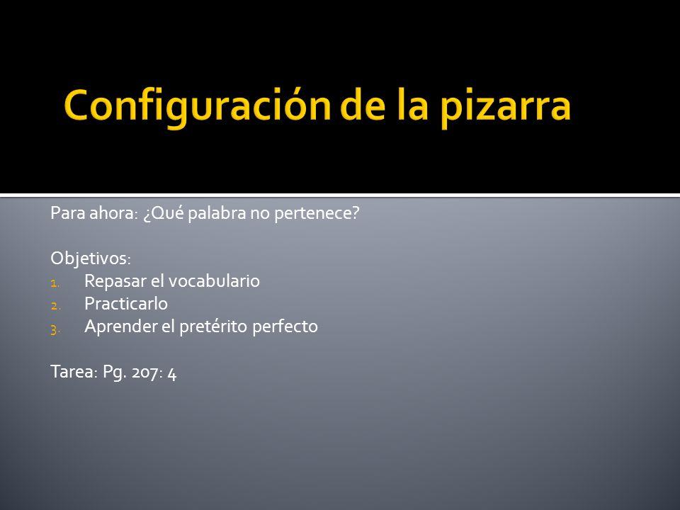 Para ahora: ¿Qué palabra no pertenece? Objetivos: 1. Repasar el vocabulario 2. Practicarlo 3. Aprender el pretérito perfecto Tarea: Pg. 207: 4