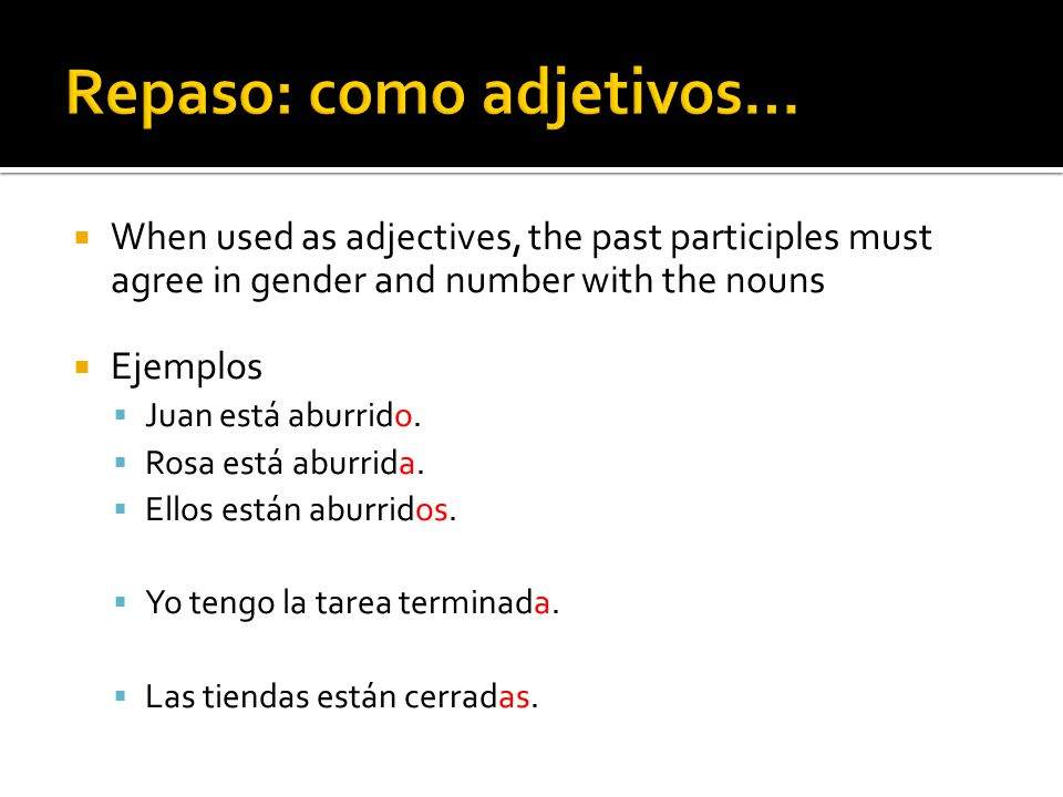 When used as adjectives, the past participles must agree in gender and number with the nouns Ejemplos Juan está aburrido. Rosa está aburrida. Ellos es