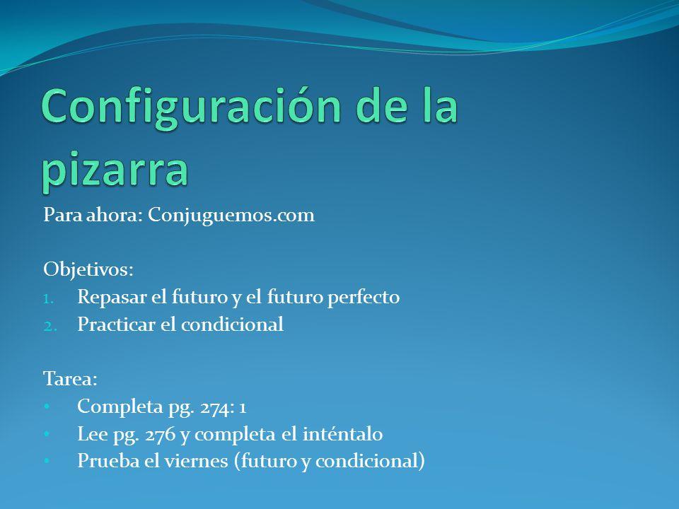 Para ahora: Conjuguemos.com Objetivos: 1. Repasar el futuro y el futuro perfecto 2. Practicar el condicional Tarea: Completa pg. 274: 1 Lee pg. 276 y