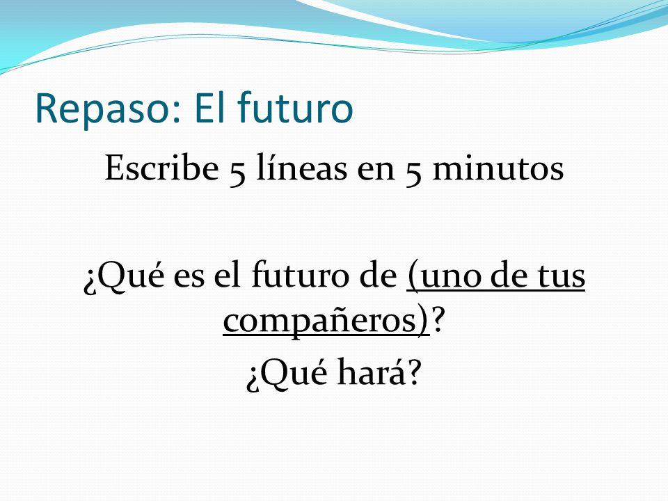 Repaso: El futuro Escribe 5 líneas en 5 minutos ¿Qué es el futuro de (uno de tus compañeros)? ¿Qué hará?
