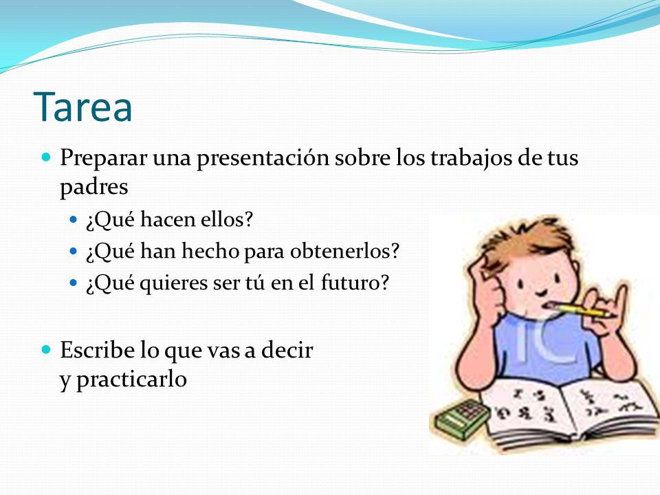Tarea Preparar una presentación sobre los trabajos de tus padres ¿Qué hacen ellos? ¿Qué han hecho para obtenerlos? ¿Qué quieres ser tú en el futuro? E
