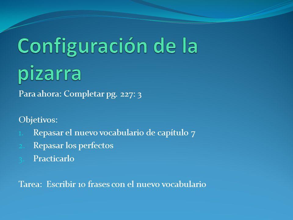 Para ahora: Completar pg. 227: 3 Objetivos: 1. Repasar el nuevo vocabulario de capítulo 7 2. Repasar los perfectos 3. Practicarlo Tarea: Escribir 10 f
