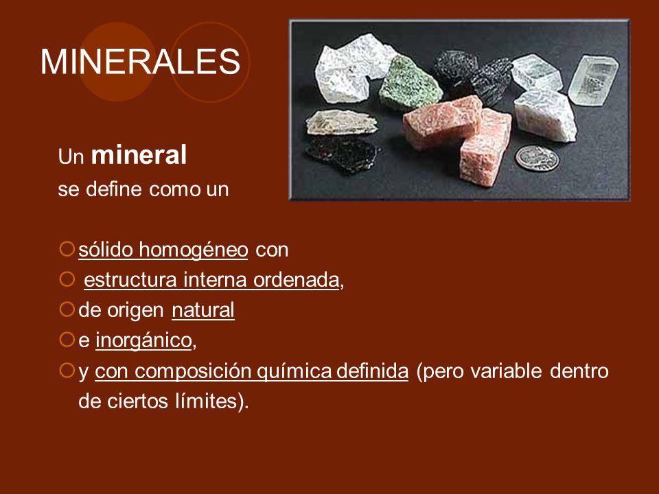 MINERALES Un mineral se define como un sólido homogéneo con estructura interna ordenada, de origen natural e inorgánico, y con composición química def