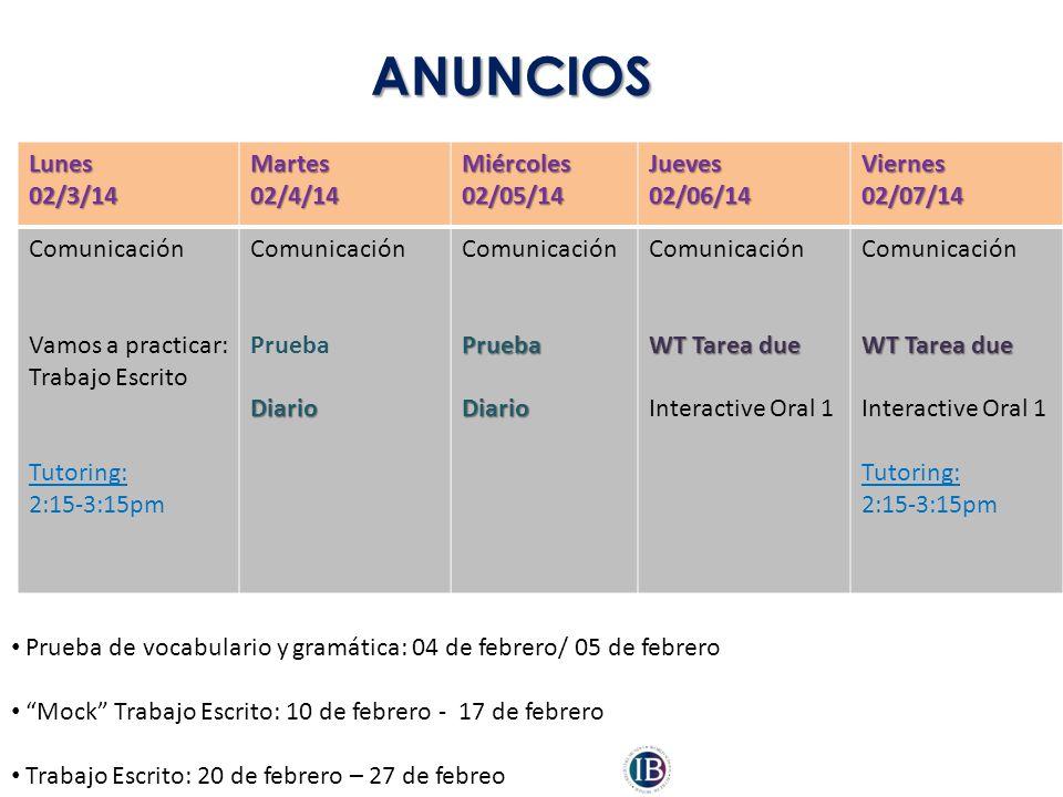 ANUNCIOS Lunes02/3/14Martes02/4/14Miércoles02/05/14Jueves02/06/14Viernes02/07/14 Comunicación Vamos a practicar: Trabajo Escrito Tutoring: 2:15-3:15pm Comunicación PruebaDiario ComunicaciónPruebaDiario WT Tarea due Interactive Oral 1 Comunicación WT Tarea due Interactive Oral 1 Tutoring: 2:15-3:15pm Prueba de vocabulario y gramática: 04 de febrero/ 05 de febrero Mock Trabajo Escrito: 10 de febrero - 17 de febrero Trabajo Escrito: 20 de febrero – 27 de febreo
