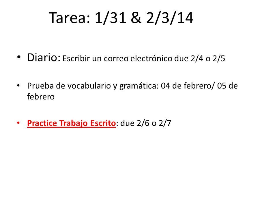 Tarea: 1/31 & 2/3/14 Diario: Escribir un correo electrónico due 2/4 o 2/5 Prueba de vocabulario y gramática: 04 de febrero/ 05 de febrero Practice Tra