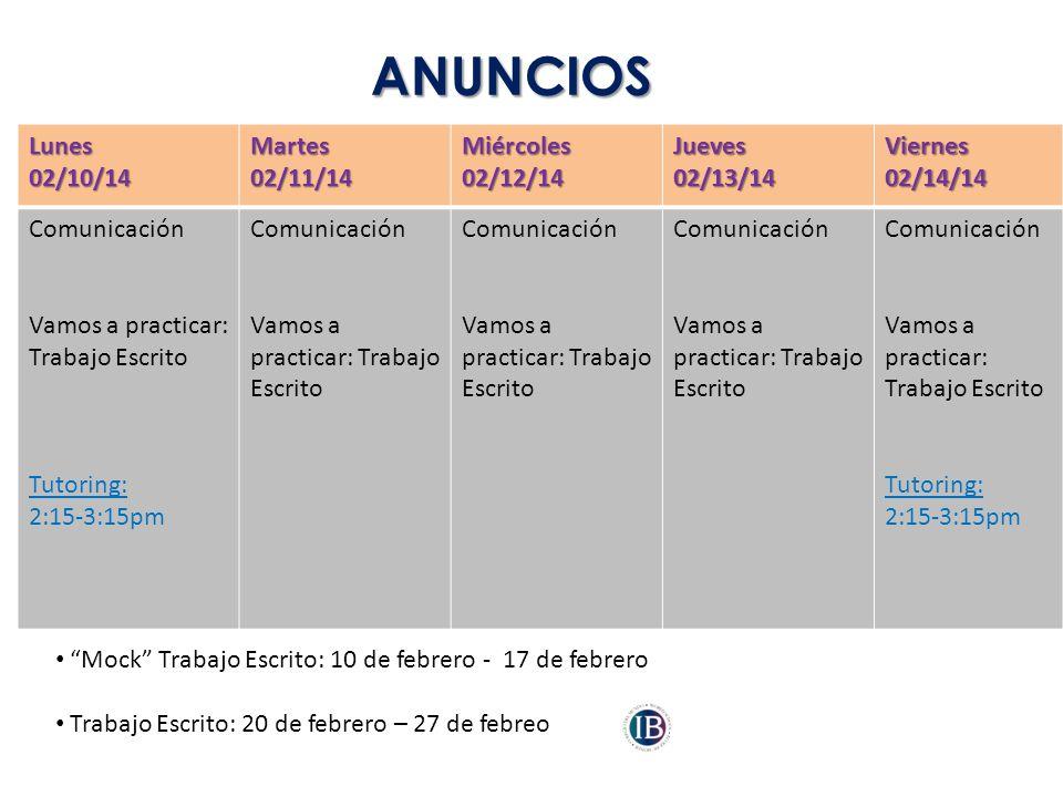 ANUNCIOS Lunes02/10/14Martes02/11/14Miércoles02/12/14Jueves02/13/14Viernes02/14/14 Comunicación Vamos a practicar: Trabajo Escrito Tutoring: 2:15-3:15