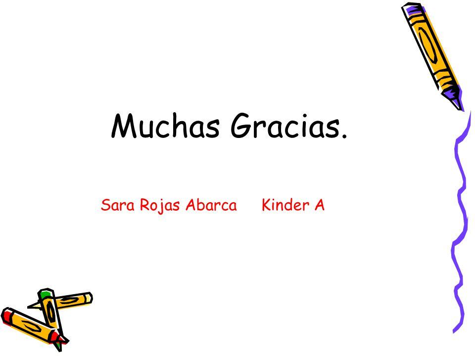Muchas Gracias. Sara Rojas Abarca Kinder A