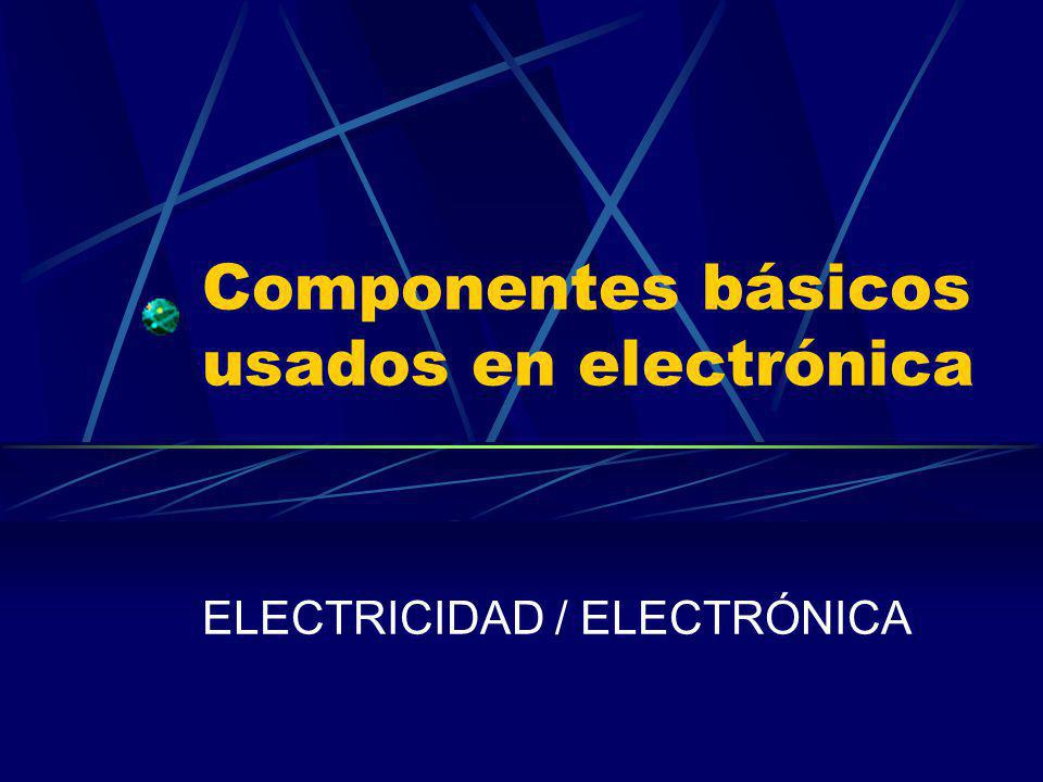 Componentes básicos usados en electrónica ELECTRICIDAD / ELECTRÓNICA