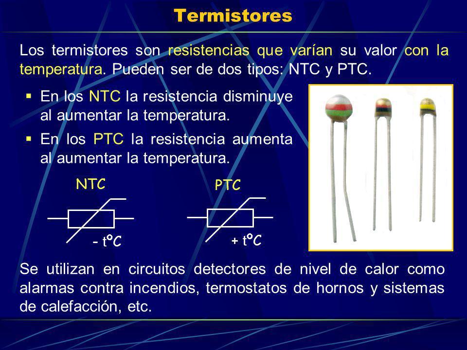 Termistores En los NTC la resistencia disminuye al aumentar la temperatura. En los PTC la resistencia aumenta al aumentar la temperatura. Se utilizan