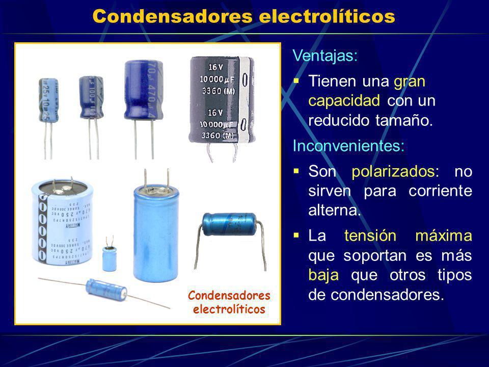 Condensadores electrolíticos Ventajas: Tienen una gran capacidad con un reducido tamaño. Inconvenientes: Son polarizados: no sirven para corriente alt