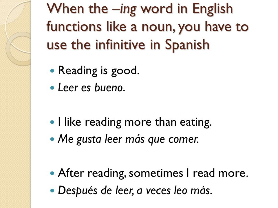 When the –ing word in English functions like a noun, you have to use the infinitive in Spanish Reading is good. Leer es bueno. I like reading more tha