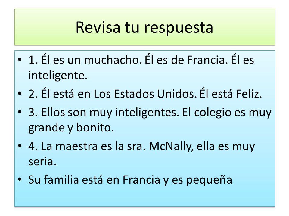 Revisa tu respuesta 1. Él es un muchacho. Él es de Francia. Él es inteligente. 2. Él está en Los Estados Unidos. Él está Feliz. 3. Ellos son muy intel