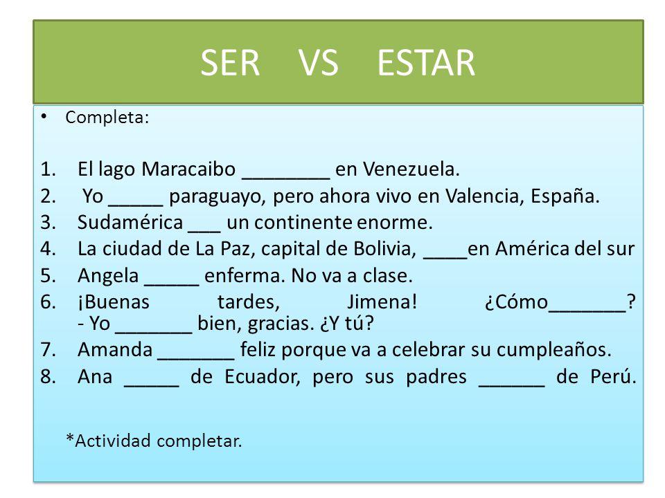 SER VS ESTAR Completa: 1.El lago Maracaibo ________ en Venezuela. 2. Yo _____ paraguayo, pero ahora vivo en Valencia, España. 3.Sudamérica ___ un cont