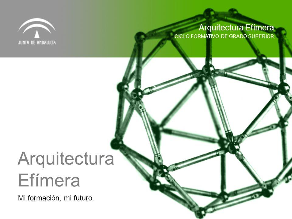 Mi formación, mi futuro. CICLO FORMATIVO DE GRADO SUPERIOR Arquitectura Efímera Arquitectura Efímera