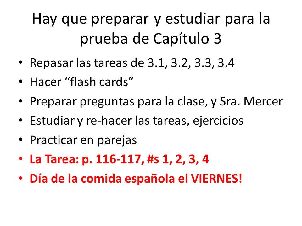 Hay que preparar y estudiar para la prueba de Capítulo 3 Repasar las tareas de 3.1, 3.2, 3.3, 3.4 Hacer flash cards Preparar preguntas para la clase, y Sra.