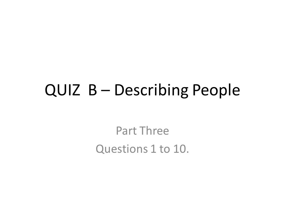 QUIZ B – Describing People Part Three Questions 1 to 10.