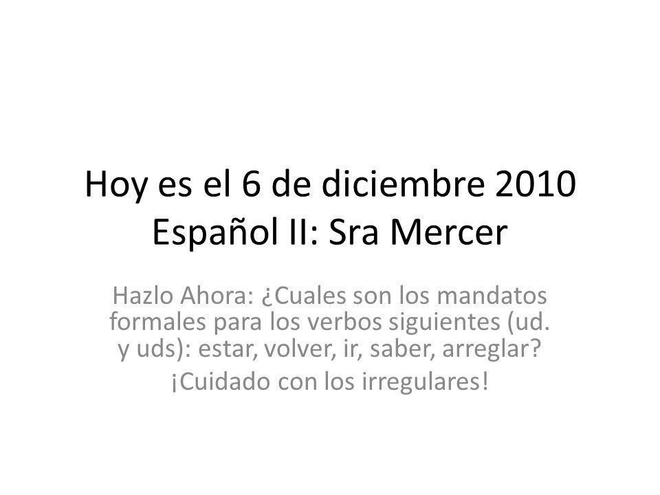 Hoy es el 6 de diciembre 2010 Español II: Sra Mercer Hazlo Ahora: ¿Cuales son los mandatos formales para los verbos siguientes (ud.