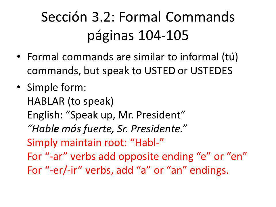 Sección 3.2: Formal Commands páginas 104-105 Formal commands are similar to informal (tú) commands, but speak to USTED or USTEDES Simple form: HABLAR (to speak) English: Speak up, Mr.