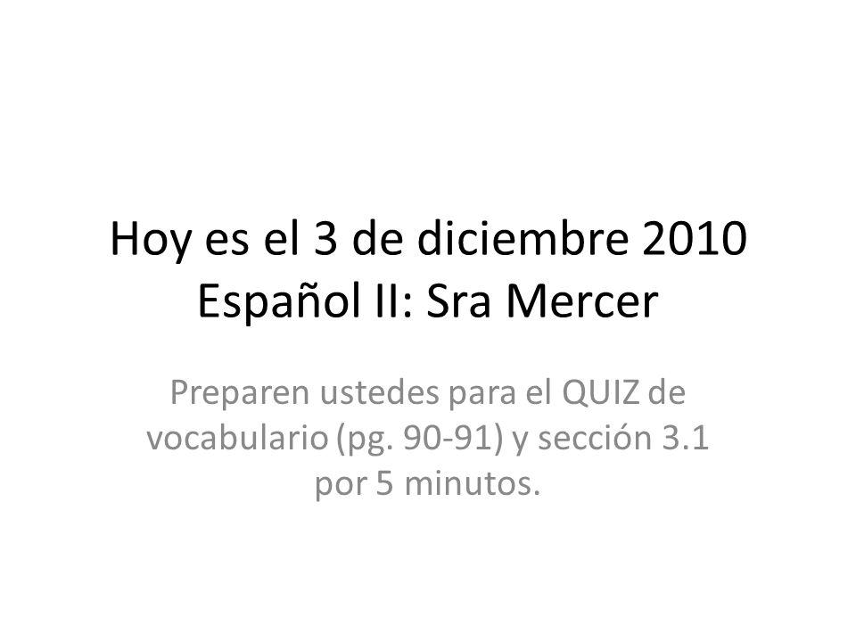 Hoy es el 3 de diciembre 2010 Español II: Sra Mercer Preparen ustedes para el QUIZ de vocabulario (pg. 90-91) y sección 3.1 por 5 minutos.