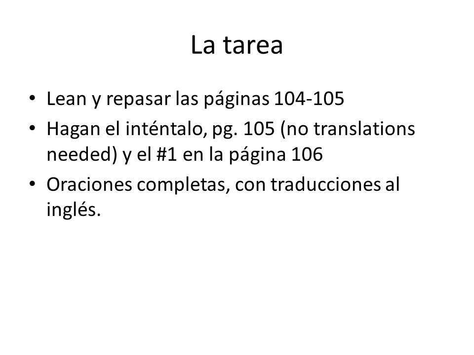La tarea Lean y repasar las páginas 104-105 Hagan el inténtalo, pg. 105 (no translations needed) y el #1 en la página 106 Oraciones completas, con tra