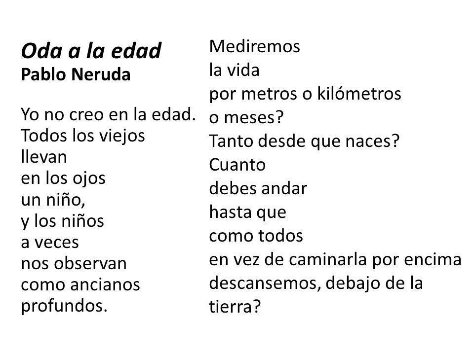 Oda a la edad Pablo Neruda Yo no creo en la edad. Todos los viejos llevan en los ojos un niño, y los niños a veces nos observan como ancianos profundo