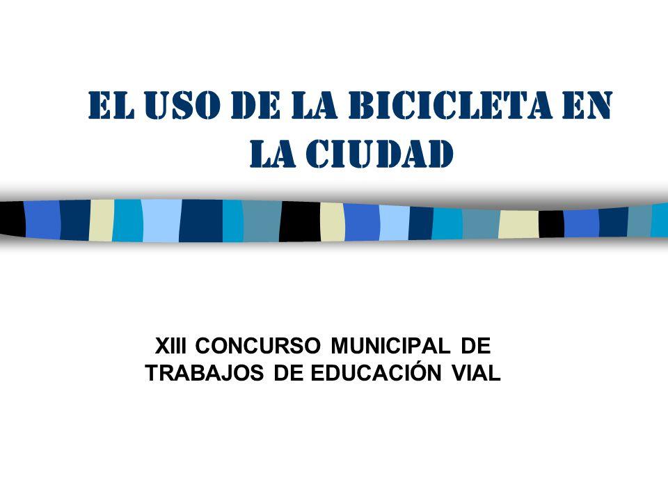 EL USO DE LA BICICLETA EN LA CIUDAD XIII CONCURSO MUNICIPAL DE TRABAJOS DE EDUCACIÓN VIAL
