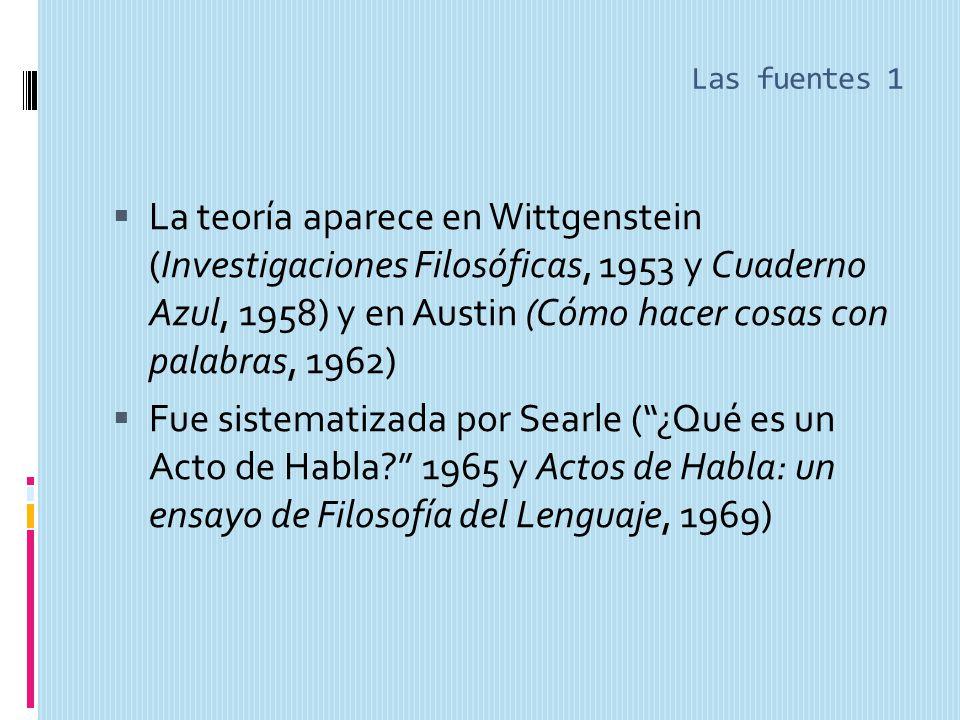 Las fuentes 1 La teoría aparece en Wittgenstein (Investigaciones Filosóficas, 1953 y Cuaderno Azul, 1958) y en Austin (Cómo hacer cosas con palabras, 1962) Fue sistematizada por Searle (¿Qué es un Acto de Habla.