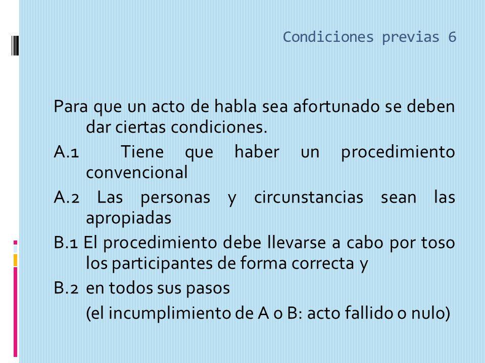 Condiciones previas 6 Para que un acto de habla sea afortunado se deben dar ciertas condiciones.