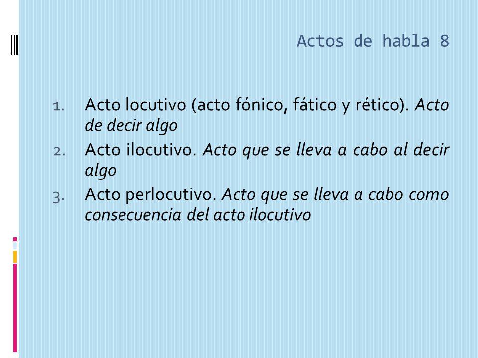 Actos de habla 8 1.Acto locutivo (acto fónico, fático y rético).