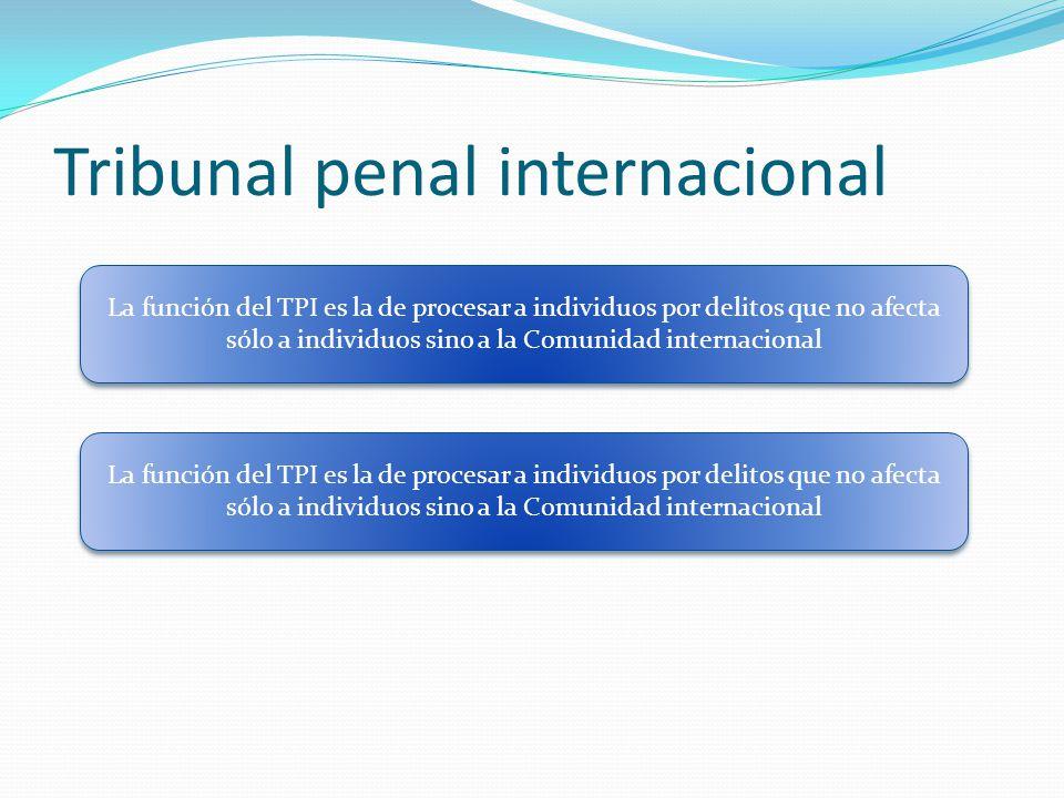 Tribunal penal internacional La función del TPI es la de procesar a individuos por delitos que no afecta sólo a individuos sino a la Comunidad internacional