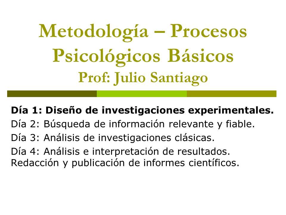 Metodología – Procesos Psicológicos Básicos Prof: Julio Santiago Día 1: Diseño de investigaciones experimentales.