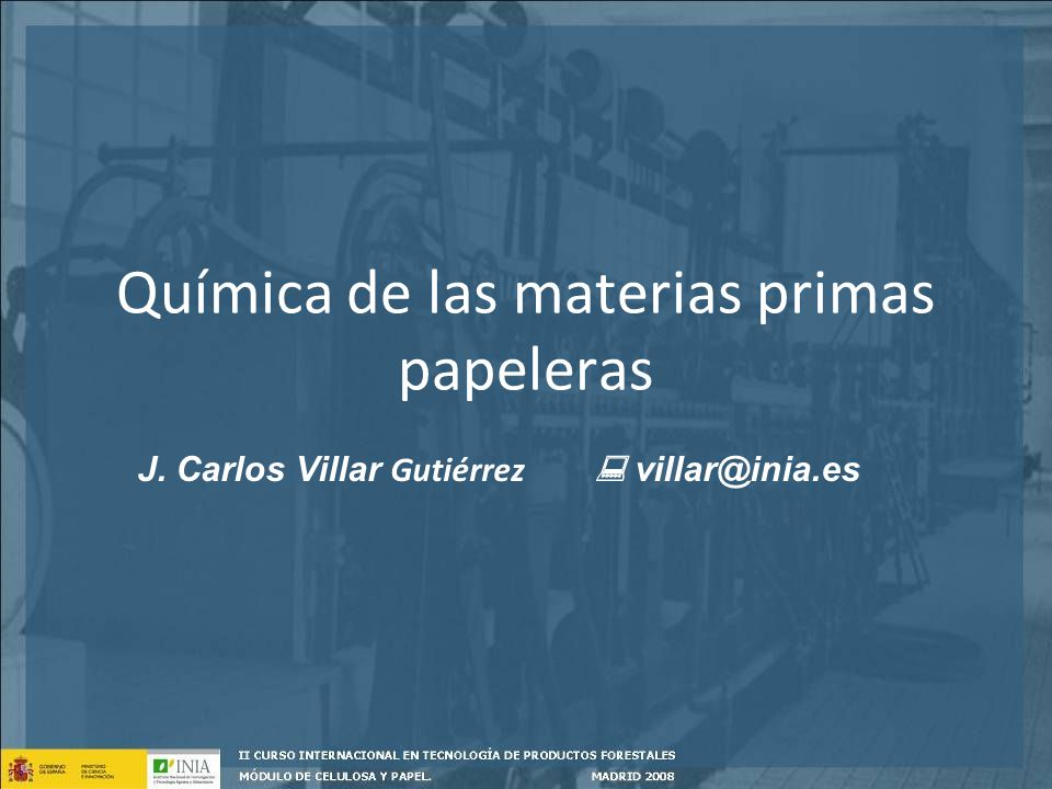 Química de las materias primas papeleras J. Carlos Villar Gutiérrez villar@inia.es