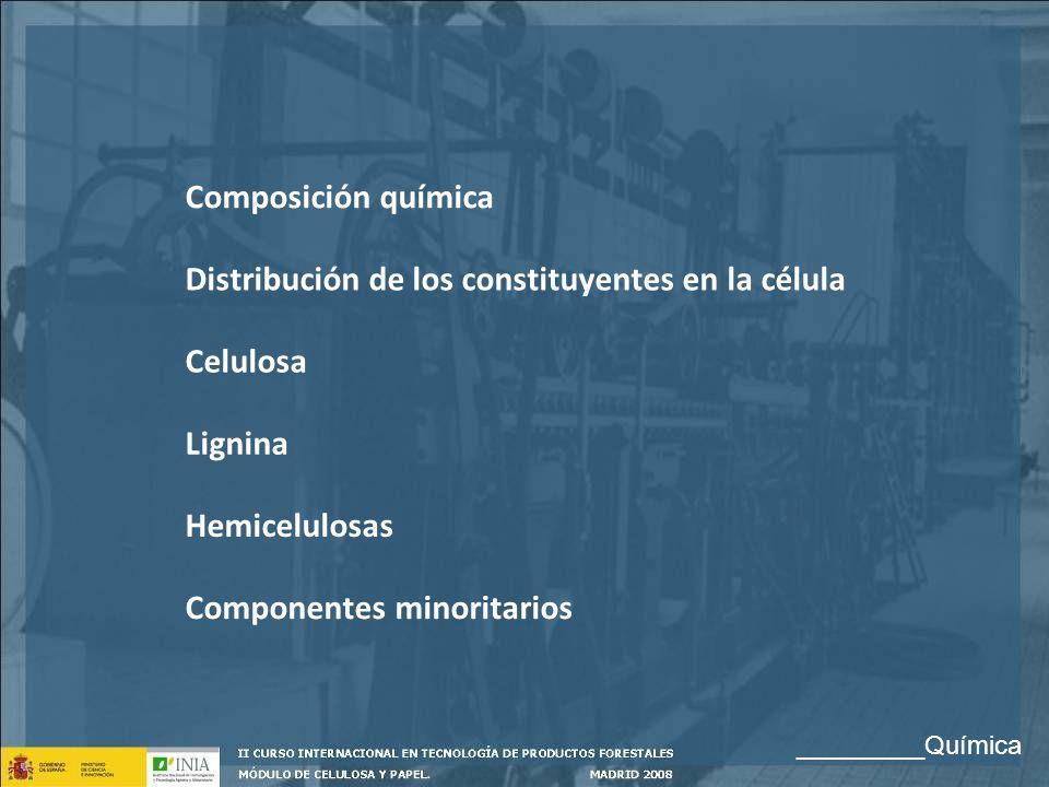 Composición química Distribución de los constituyentes en la célula Celulosa Lignina Hemicelulosas Componentes minoritarios _________Química