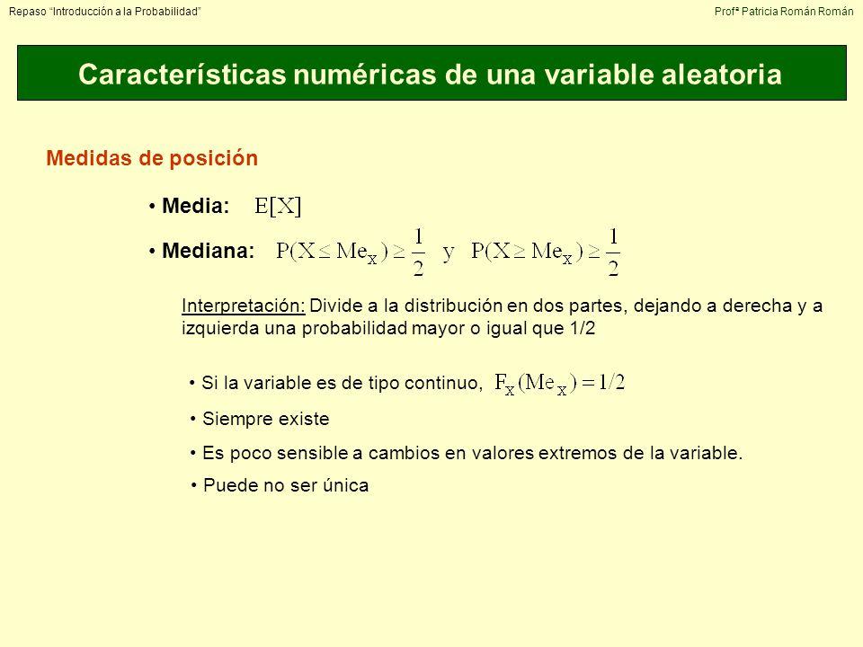 Características numéricas de una variable aleatoria Repaso Introducción a la ProbabilidadProfª Patricia Román Román Medidas de posición Media: Mediana