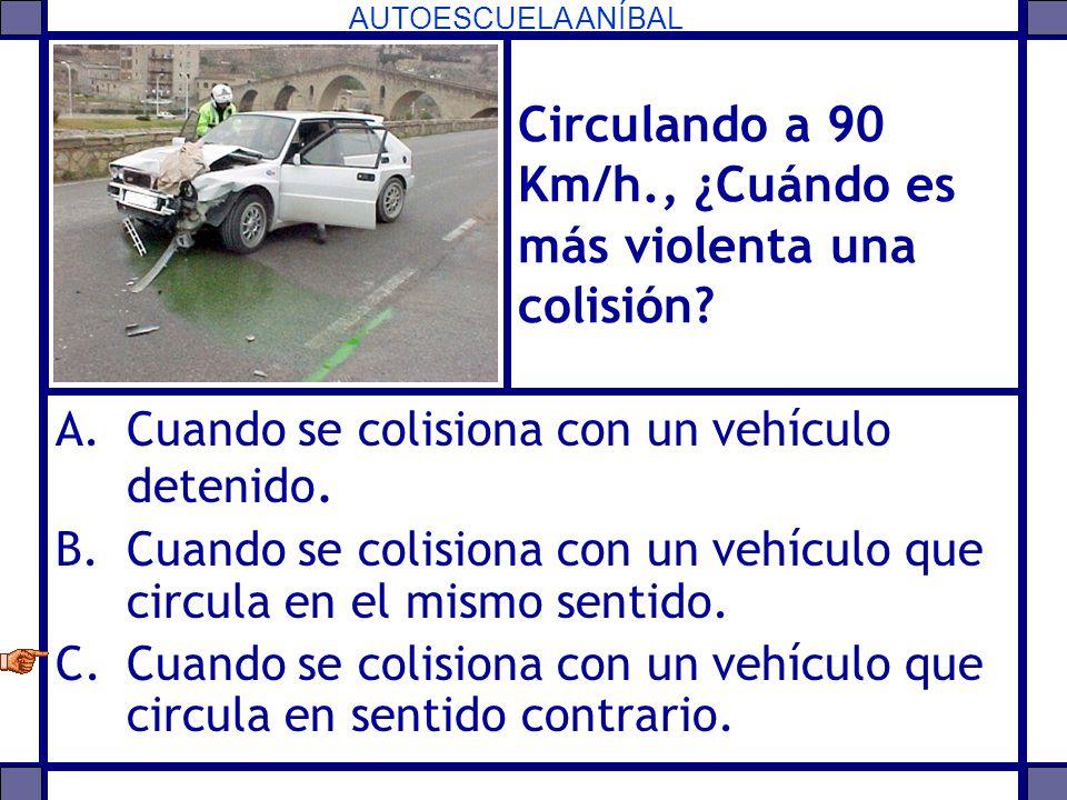 AUTOESCUELA ANÍBAL Circulando a 90 Km/h., ¿Cuándo es más violenta una colisión? A.Cuando se colisiona con un vehículo detenido. B.Cuando se colisiona