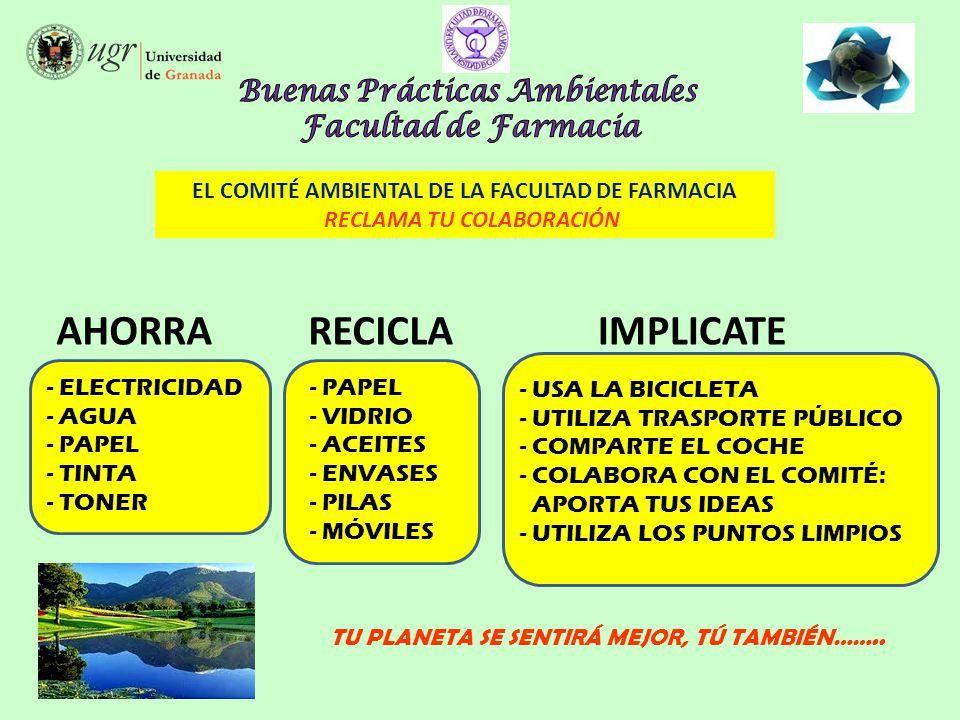 AHORRA EL COMITÉ AMBIENTAL DE LA FACULTAD DE FARMACIA RECLAMA TU COLABORACIÓN RECICLA IMPLICATE - PAPEL - VIDRIO - ACEITES - ENVASES - PILAS - MÓVILES - ELECTRICIDAD - AGUA - PAPEL - TINTA - TONER TU PLANETA SE SENTIRÁ MEJOR, TÚ TAMBIÉN……..