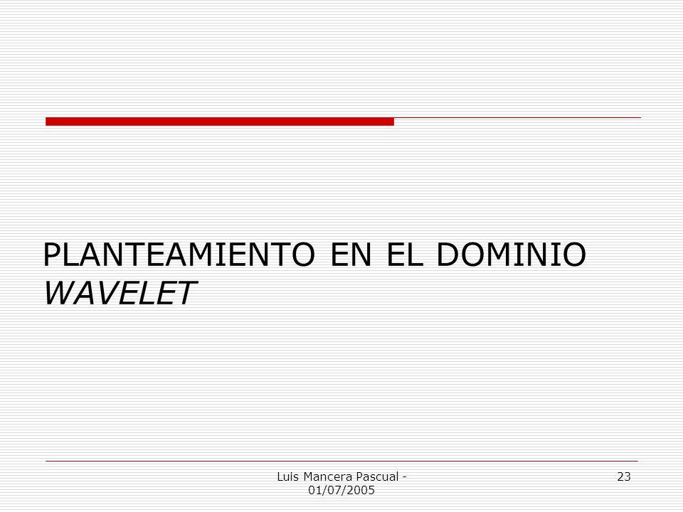 Luis Mancera Pascual - 01/07/2005 23 PLANTEAMIENTO EN EL DOMINIO WAVELET