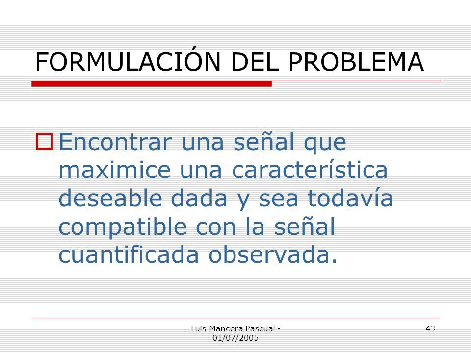 Luis Mancera Pascual - 01/07/2005 43 FORMULACIÓN DEL PROBLEMA Encontrar una señal que maximice una característica deseable dada y sea todavía compatib