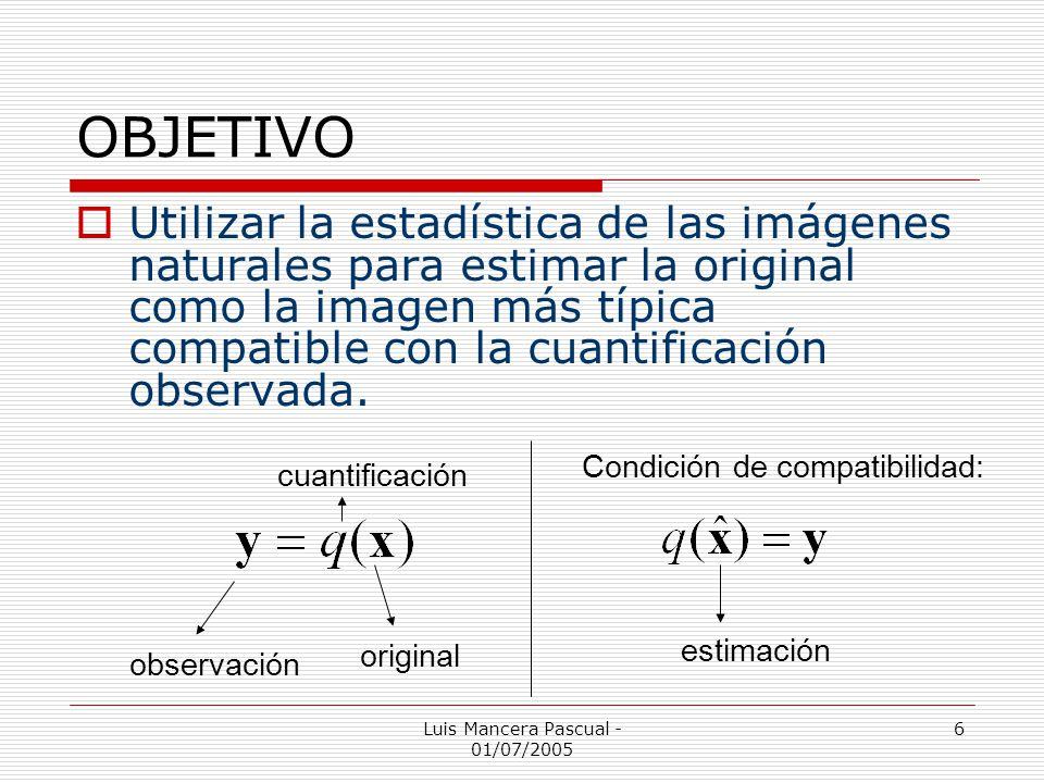 Luis Mancera Pascual - 01/07/2005 6 OBJETIVO Utilizar la estadística de las imágenes naturales para estimar la original como la imagen más típica comp