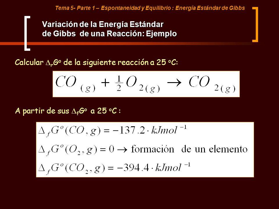 Tema 5- Parte 1 – Espontaneidad y Equilibrio : Energía Estándar de Gibbs Variación de la Energía Estándar de Gibbs de una Reacción: Ejemplo Calcular r