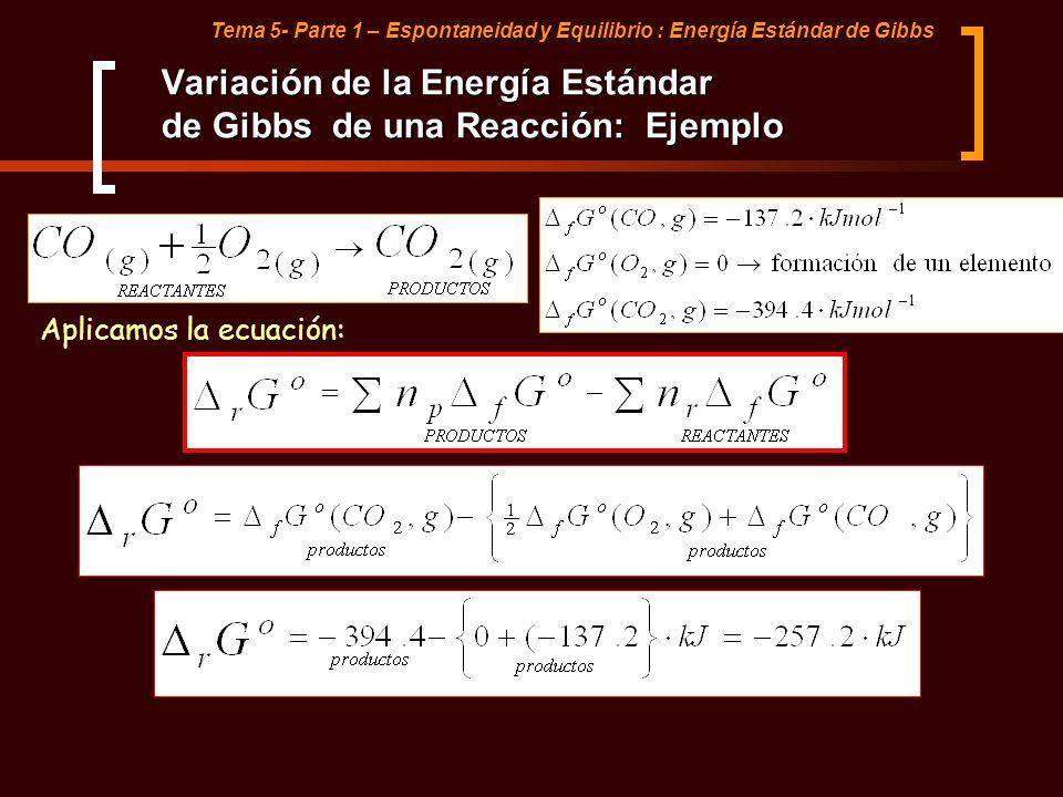 Tema 5- Parte 1 – Espontaneidad y Equilibrio : Energía Estándar de Gibbs Variación de la Energía Estándar de Gibbs de una Reacción: Ejemplo Aplicamos